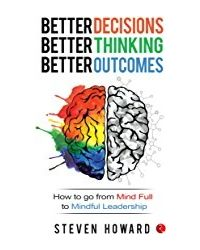 Better Decisions, Better Thinking, Better Outcomes; How to Go from Mind Full to Mindful Leadership