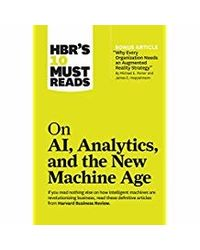 """HBR's 10 Must Reads on AI, Analytics, and the New Machine Age: (with bonus article"""" Why Every Company Needs an Augmented Reality Strategy"""" by Michael E. Porter and James E. Heppelmann)"""