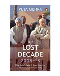 The Lost Decade (2008- 18) : How India's Growth Story Devolved into Growth Without a Story