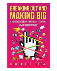 Breaking Out And Making Big: A No- Nonsense Book On New Age Start- Ups And Entrepreneurship
