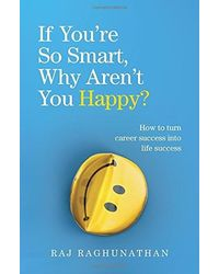 If You're So Smart, Why Aren't You Happy? : The Surprising Path from Career Success to Life Success