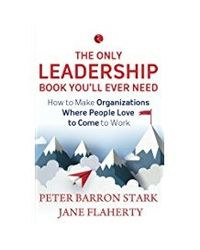 The Only Leadership Book You'll Ever Need: How to Make Organizations Where People Love to Come to Work