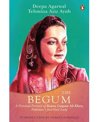 The Begum: A Portrait of Ra' ana Liaquat Ali Khan, Pakistan' s Pioneering First Lady