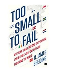 Too Small To Fail: Why Some Small Nations Outperform Larger Ones And Howthey Are Reshaping The World