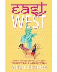 East or West: An NRI Mother's Manual on How to Bring up Desi Children Overseas
