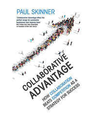 Collaborative Advantage: How Collaboration Beats Competition As A Strategy For Success