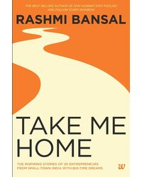 Take Me Home: The Inspiring Stories Of 20 Entrepreneurs From Small- Town India With Big- Time Dreams