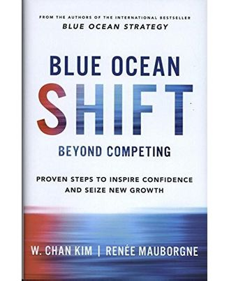 Blue Ocean Shift: Beyond Competing- Proven Steps to Inspire Confidence and Seize New Growth