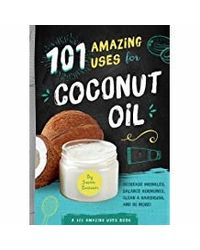 101 Amazing Uses for Coconut Oil: Reduce Wrinkles, Balance Hormones, Clean a Hairbrush and 98 More!