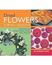 Dried Flowers for All Seasons: Creating the Fresh- Flower LookYear- Round