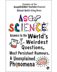 ASAP Science: Answers to the World's Weirdest Questions, Most Persistent Rumours and Unexplained Phenomena