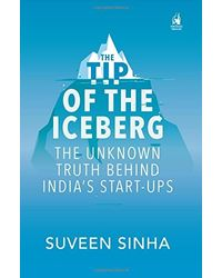 The Tipe of the Iceberg: The Unknown Truth Behind India's Start- Ups