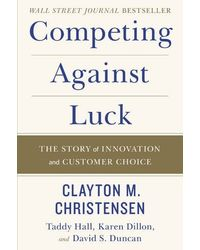Competing Against Luck: The Story Of Innovation And Customer Choice