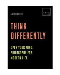 Think Differently: Open Your Mind. Philosophy For Modern Life: 20 Thought- Provoking Lessons
