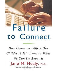 Failure to Connect: How Computers Affect Our Children's Minds- - and What We Can Do About It