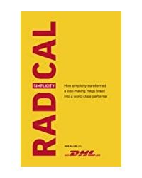 Radical Simplicity: How Simplicity Transformed A Loss- Making Mega Brand Into A World- Class Performer