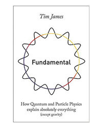 Fundamental: How Quantum And Particle Physics Explain Absolutely Everything (Except Gravity)
