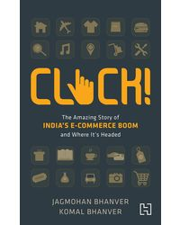 Click! : The Amazing Story of India's E- commerce Boom and Where it's Headed