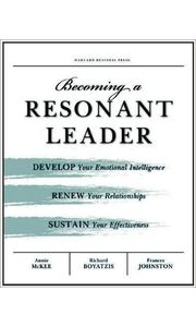 Becoming a Resonant Leader: Develop Your Emotional Intelligence, Renew Your Relationships, Sustain Y