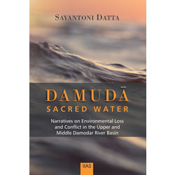 Damuda Sacred Water Narratives on Environmental Loss and Conflict in the Upper and Middle Damodar River Basin