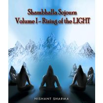 Shambhalla Sojourn: Volume I Rising of the LIGHT By Nishant Sharma